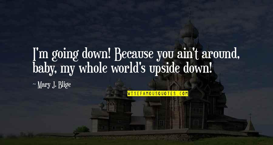 I M Awesome Quotes By Mary J. Blige: I'm going down! Because you ain't around, baby,
