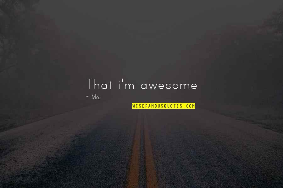 I M Awesome Quotes By Me: That i'm awesome