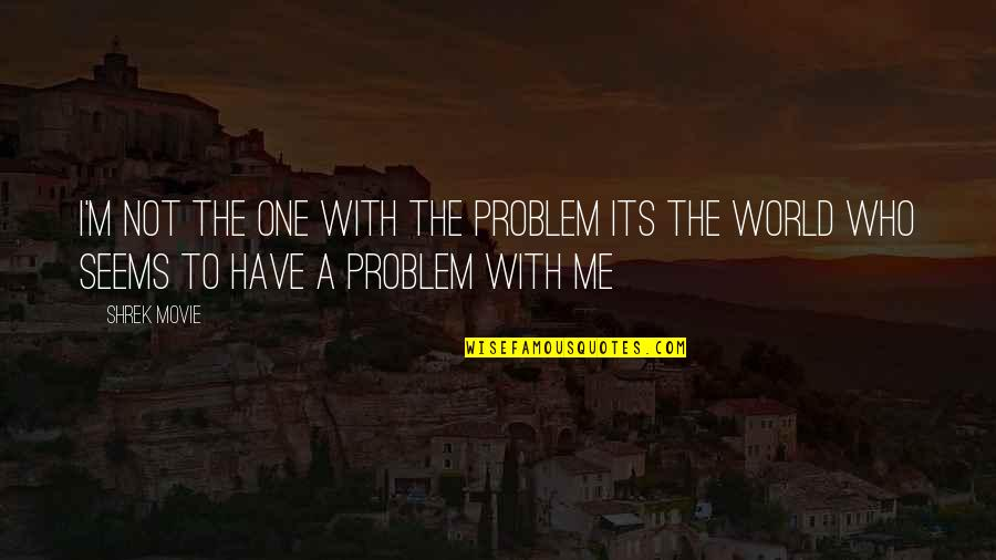 I M Awesome Quotes By Shrek Movie: I'm not the one with the problem its