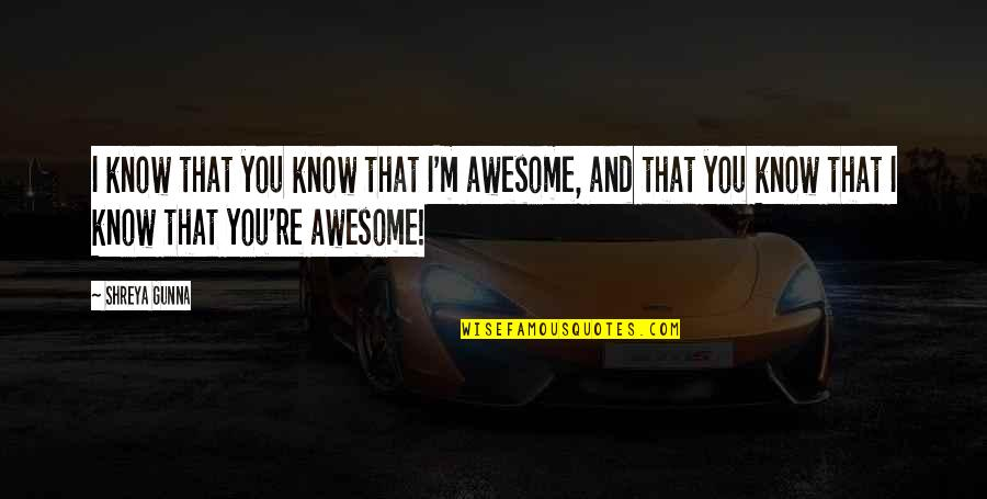I M Awesome Quotes By Shreya Gunna: I know that you know that I'm awesome,