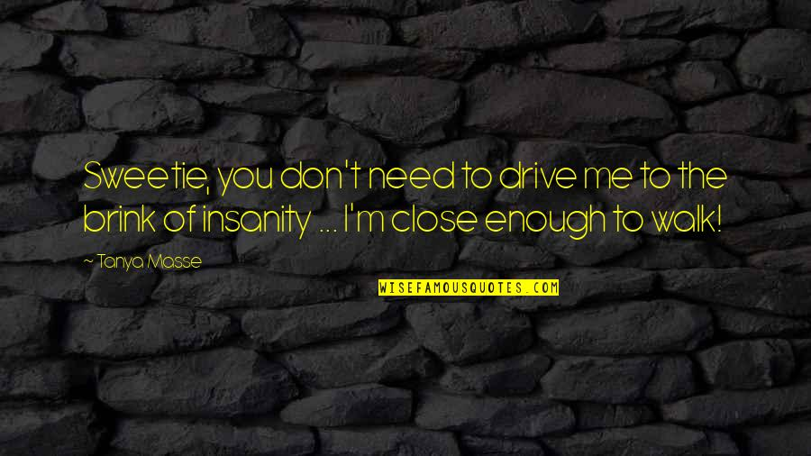 I M Awesome Quotes By Tanya Masse: Sweetie, you don't need to drive me to
