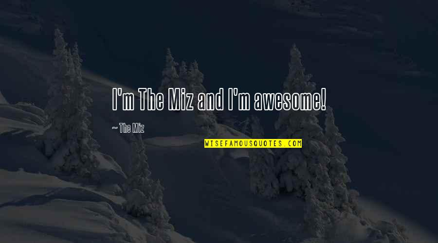 I M Awesome Quotes By The Miz: I'm The Miz and I'm awesome!