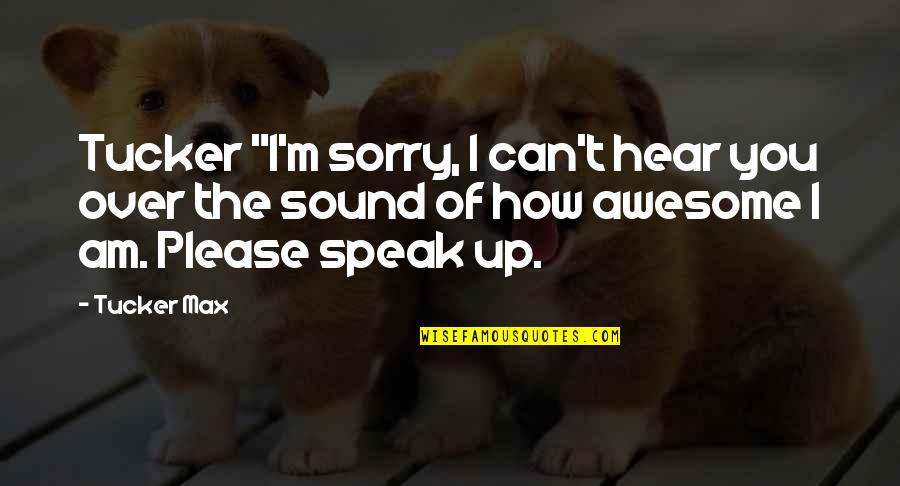 """I M Awesome Quotes By Tucker Max: Tucker """"I'm sorry, I can't hear you over"""