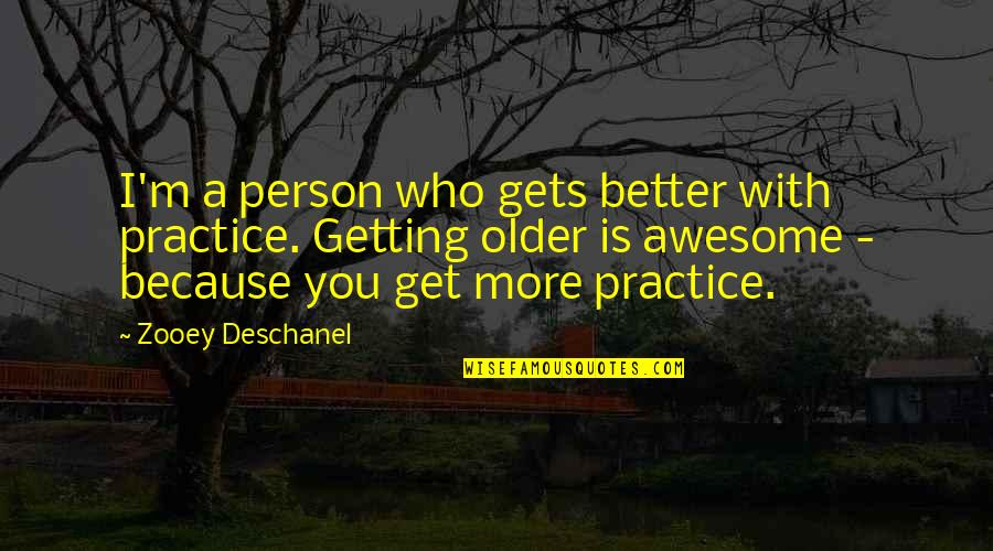 I M Awesome Quotes By Zooey Deschanel: I'm a person who gets better with practice.