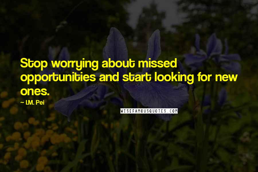 I.M. Pei quotes: Stop worrying about missed opportunities and start looking for new ones.