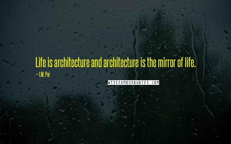 I.M. Pei quotes: Life is architecture and architecture is the mirror of life.