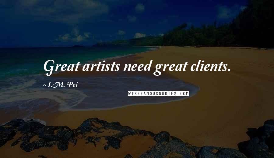 I.M. Pei quotes: Great artists need great clients.