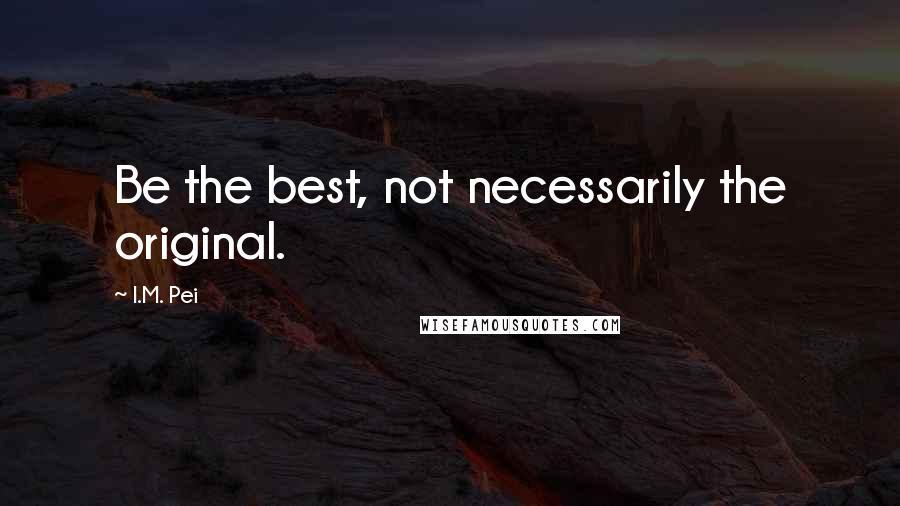 I.M. Pei quotes: Be the best, not necessarily the original.