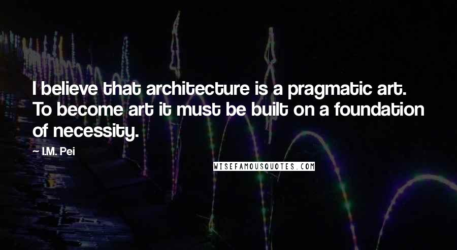 I.M. Pei quotes: I believe that architecture is a pragmatic art. To become art it must be built on a foundation of necessity.
