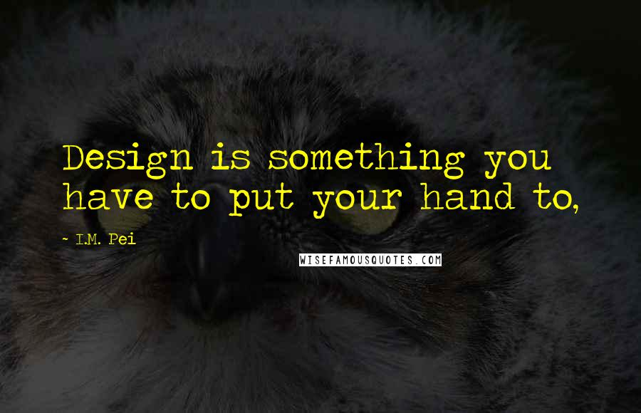 I.M. Pei quotes: Design is something you have to put your hand to,