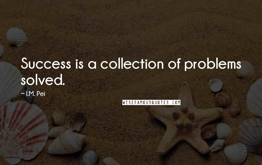 I.M. Pei quotes: Success is a collection of problems solved.