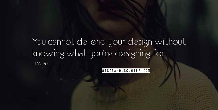 I.M. Pei quotes: You cannot defend your design without knowing what you're designing for.