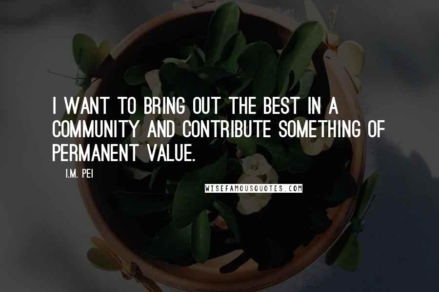 I.M. Pei quotes: I want to bring out the best in a community and contribute something of permanent value.