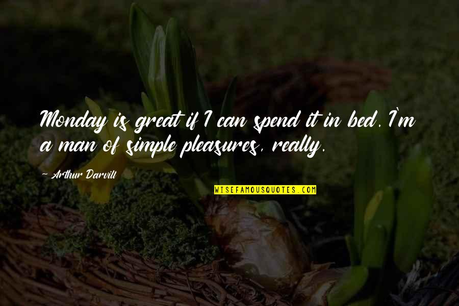 I ' M Simple Man Quotes By Arthur Darvill: Monday is great if I can spend it