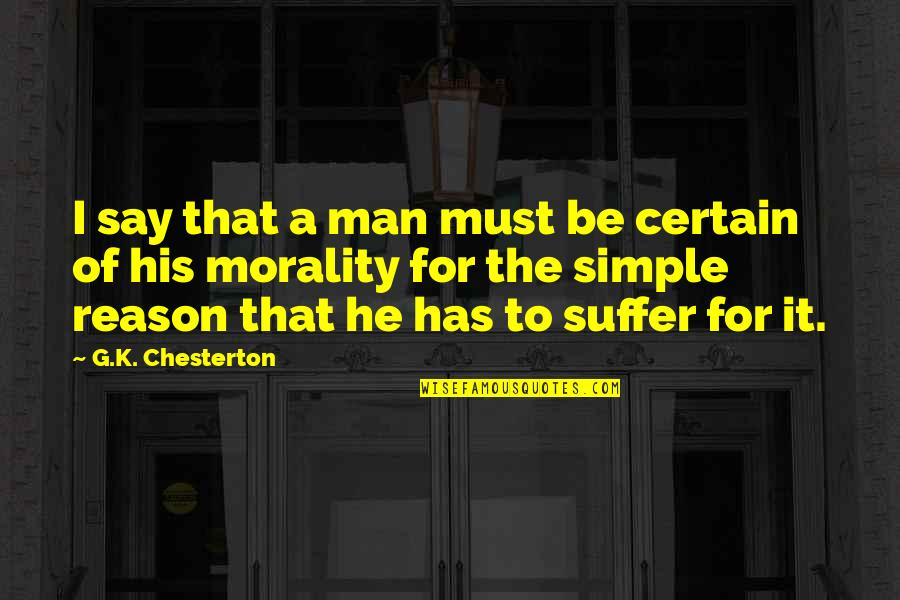 I ' M Simple Man Quotes By G.K. Chesterton: I say that a man must be certain