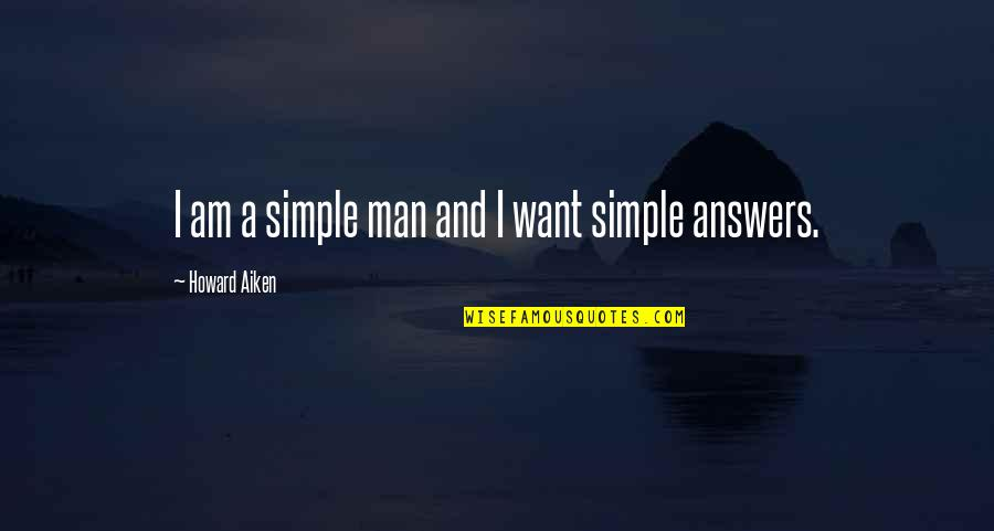 I ' M Simple Man Quotes By Howard Aiken: I am a simple man and I want