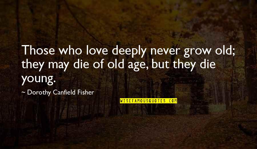 I May Be Young But Quotes By Dorothy Canfield Fisher: Those who love deeply never grow old; they