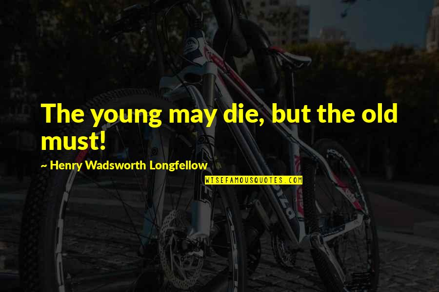 I May Be Young But Quotes By Henry Wadsworth Longfellow: The young may die, but the old must!