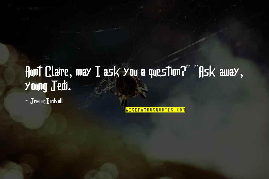 """I May Be Young But Quotes By Jeanne Birdsall: Aunt Claire, may I ask you a question?"""""""