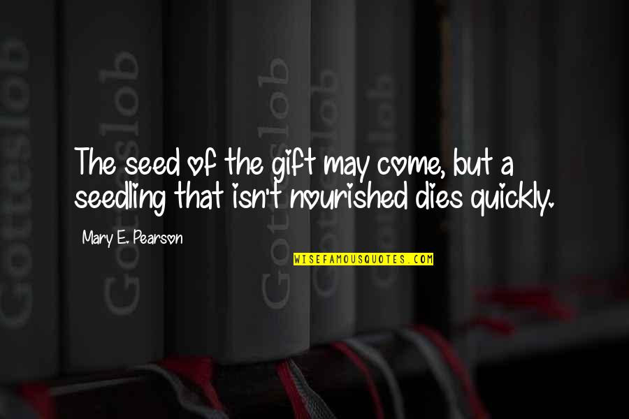 I May Be Young But Quotes By Mary E. Pearson: The seed of the gift may come, but