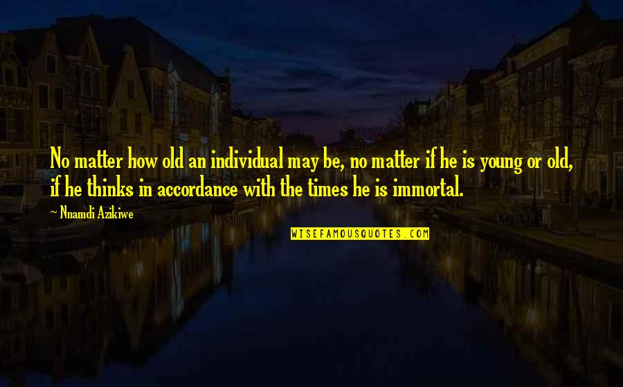 I May Be Young But Quotes By Nnamdi Azikiwe: No matter how old an individual may be,