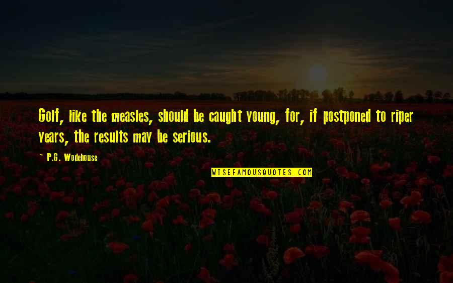 I May Be Young But Quotes By P.G. Wodehouse: Golf, like the measles, should be caught young,