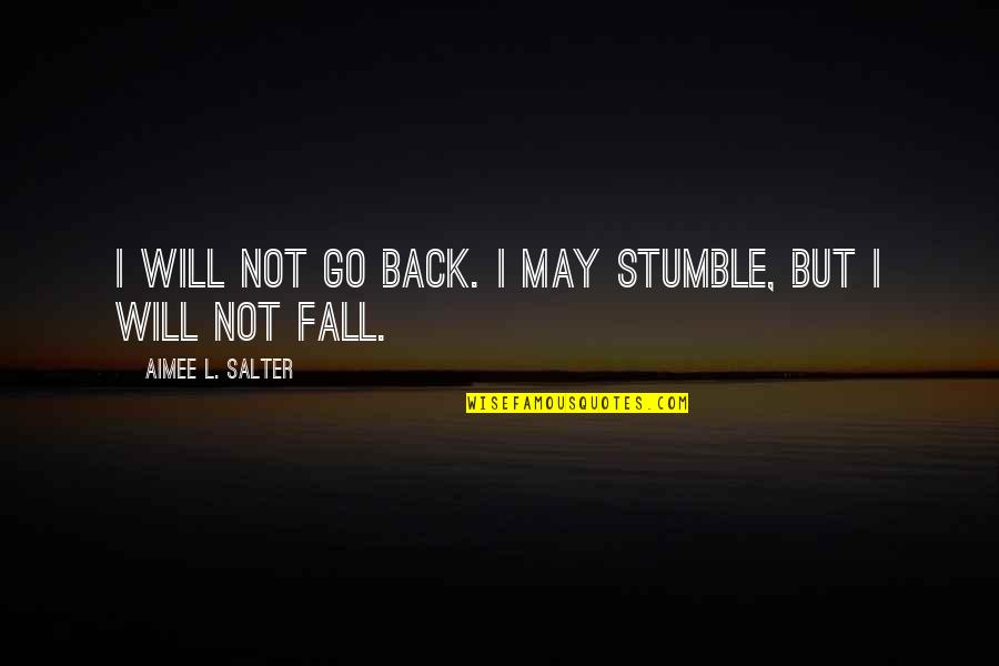I May Fall Quotes By Aimee L. Salter: I will not go back. I may stumble,