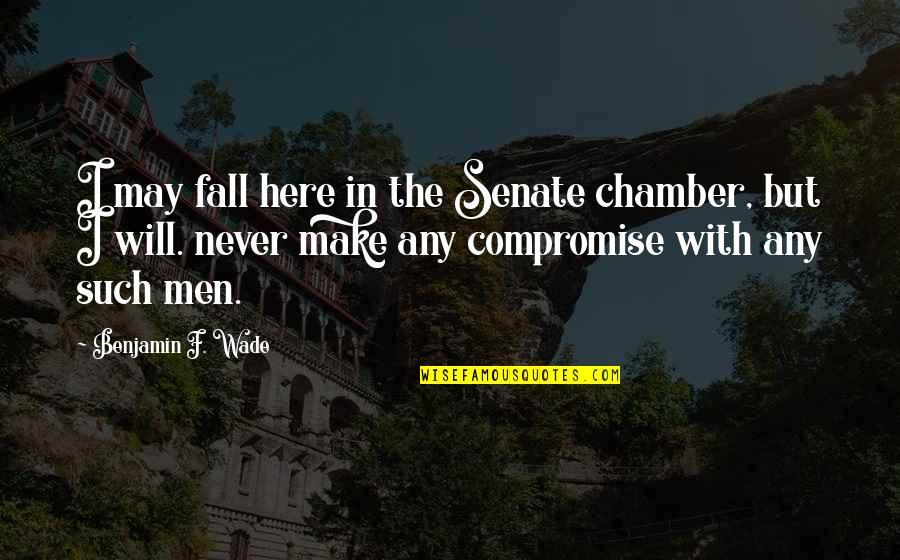 I May Fall Quotes By Benjamin F. Wade: I may fall here in the Senate chamber,