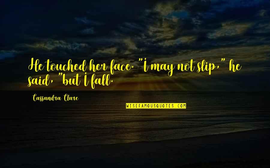 """I May Fall Quotes By Cassandra Clare: He touched her face. """"I may not slip,"""""""
