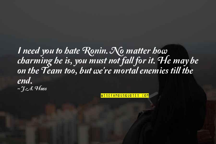 I May Fall Quotes By J.A. Huss: I need you to hate Ronin. No matter