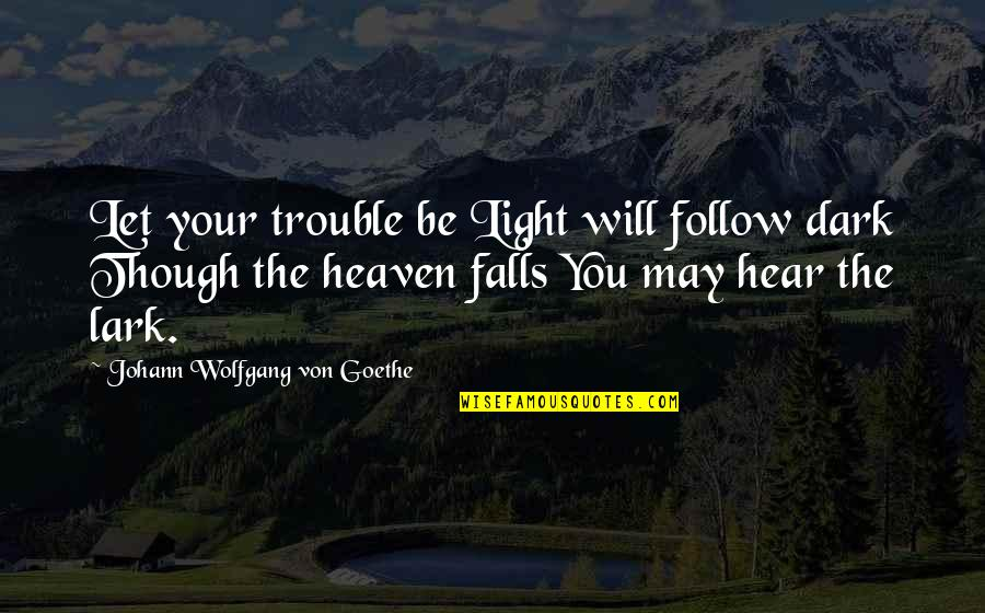 I May Fall Quotes By Johann Wolfgang Von Goethe: Let your trouble be Light will follow dark