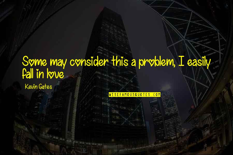 I May Fall Quotes By Kevin Gates: Some may consider this a problem, I easily