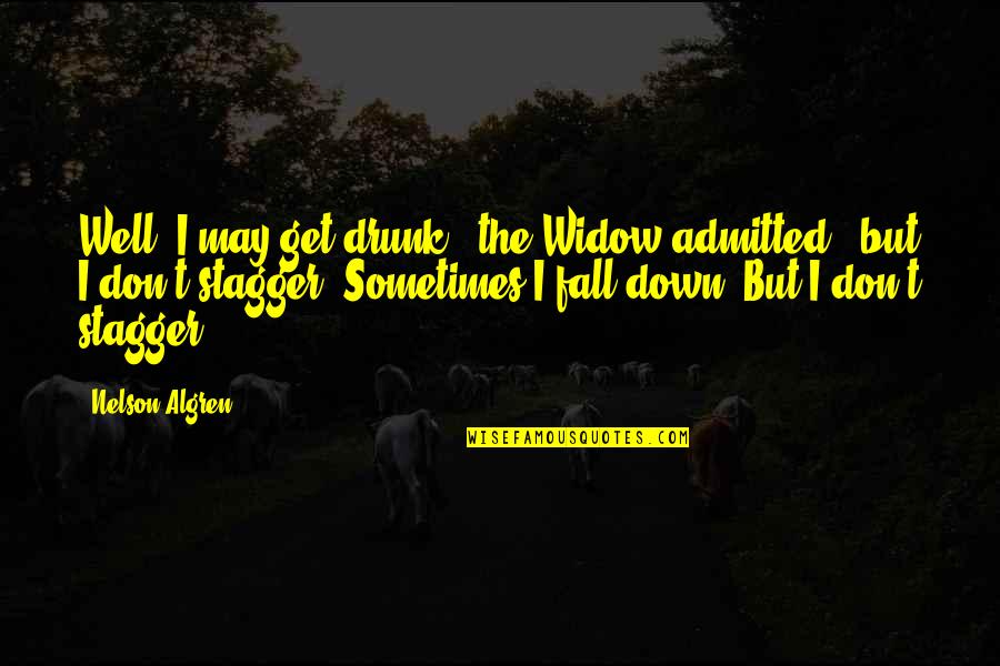 """I May Fall Quotes By Nelson Algren: Well, I may get drunk,"""" the Widow admitted,"""