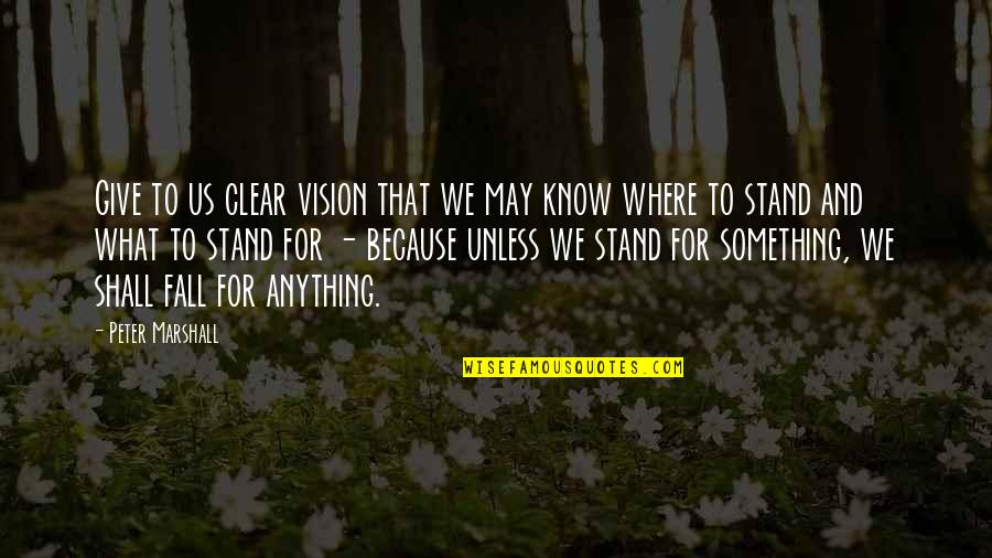 I May Fall Quotes By Peter Marshall: Give to us clear vision that we may