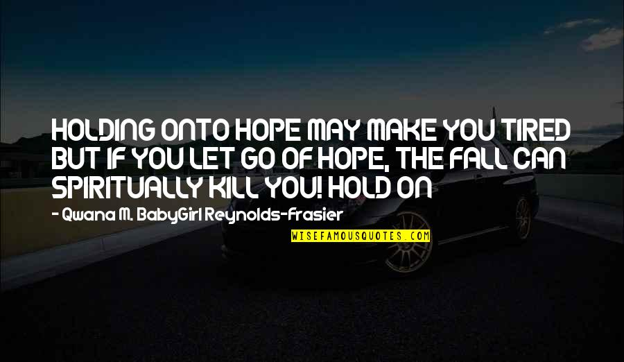 I May Fall Quotes By Qwana M. BabyGirl Reynolds-Frasier: HOLDING ONTO HOPE MAY MAKE YOU TIRED BUT