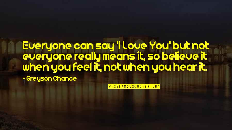 I Mean It When I Say I Love You Quotes By Greyson Chance: Everyone can say 'I Love You' but not