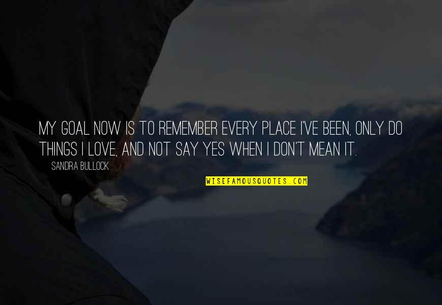 I Mean It When I Say I Love You Quotes By Sandra Bullock: My goal now is to remember every place