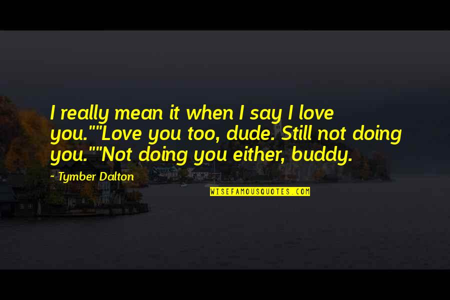 I Mean It When I Say I Love You Quotes By Tymber Dalton: I really mean it when I say I