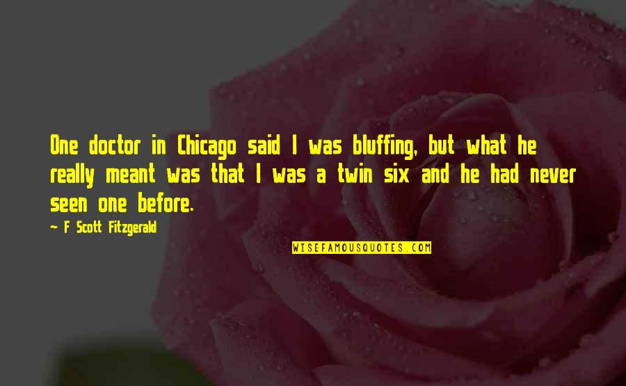 I Meant What I Said Quotes By F Scott Fitzgerald: One doctor in Chicago said I was bluffing,