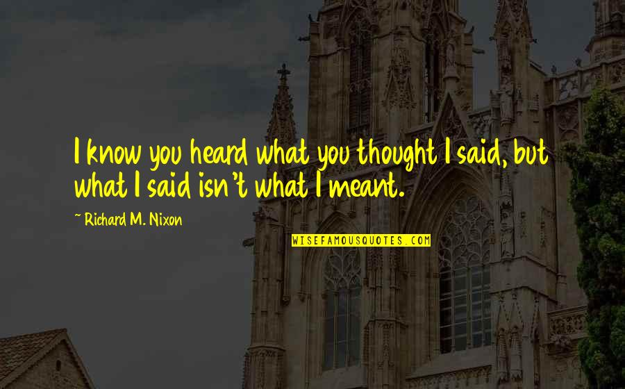 I Meant What I Said Quotes By Richard M. Nixon: I know you heard what you thought I