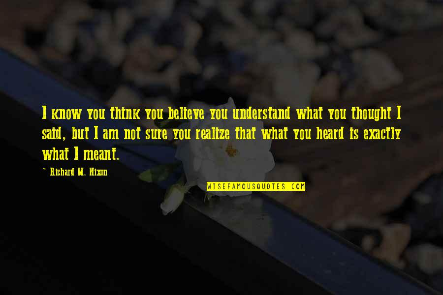 I Meant What I Said Quotes By Richard M. Nixon: I know you think you believe you understand
