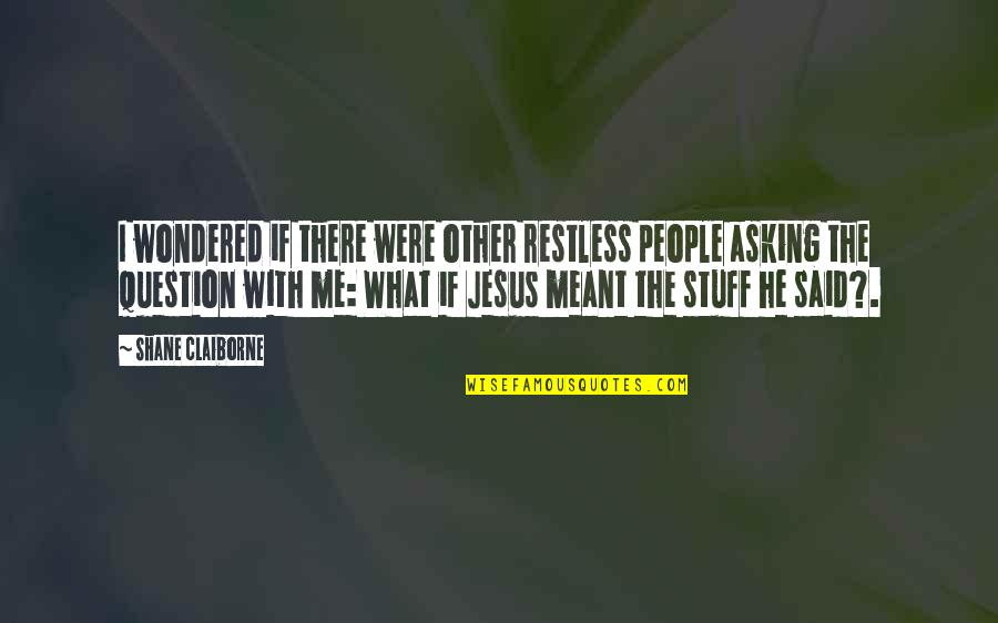 I Meant What I Said Quotes By Shane Claiborne: I wondered if there were other restless people