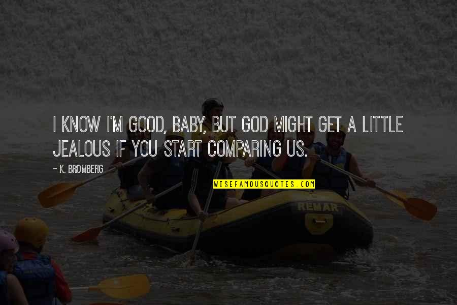 I Might Get Jealous Quotes By K. Bromberg: I know I'm good, baby, but God might