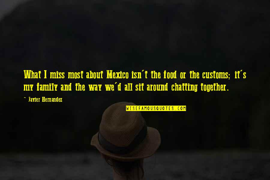 I Miss Family Quotes By Javier Hernandez: What I miss most about Mexico isn't the