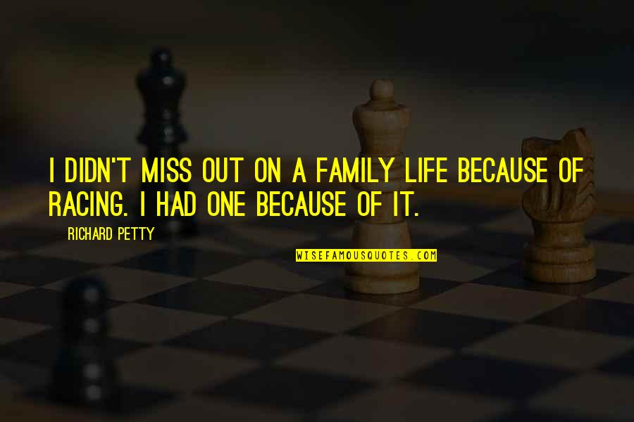 I Miss Family Quotes By Richard Petty: I didn't miss out on a family life