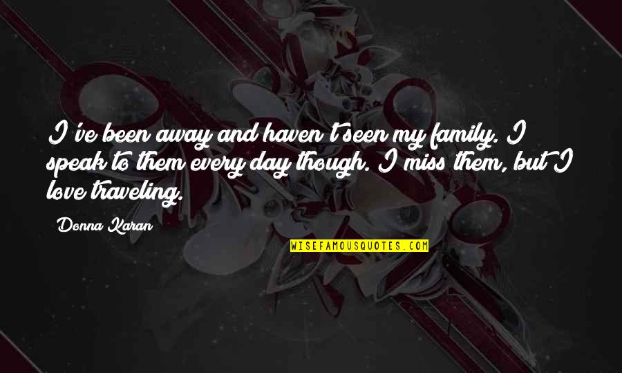 I Miss My Family Quotes By Donna Karan: I've been away and haven't seen my family.