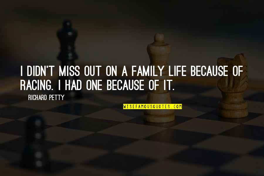 I Miss My Family Quotes By Richard Petty: I didn't miss out on a family life