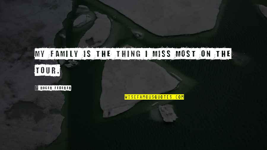 I Miss My Family Quotes By Roger Federer: My family is the thing I miss most