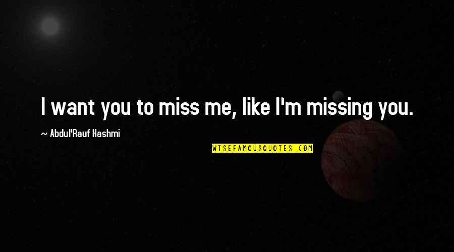 I Miss You More Love Quotes By Abdul'Rauf Hashmi: I want you to miss me, like I'm