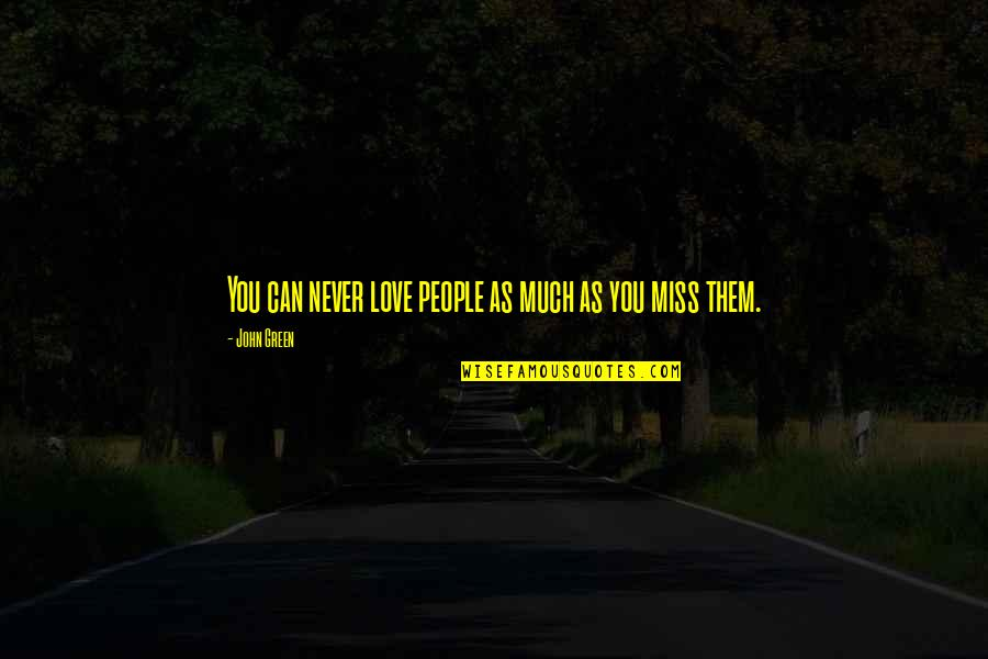 I Miss You More Love Quotes By John Green: You can never love people as much as